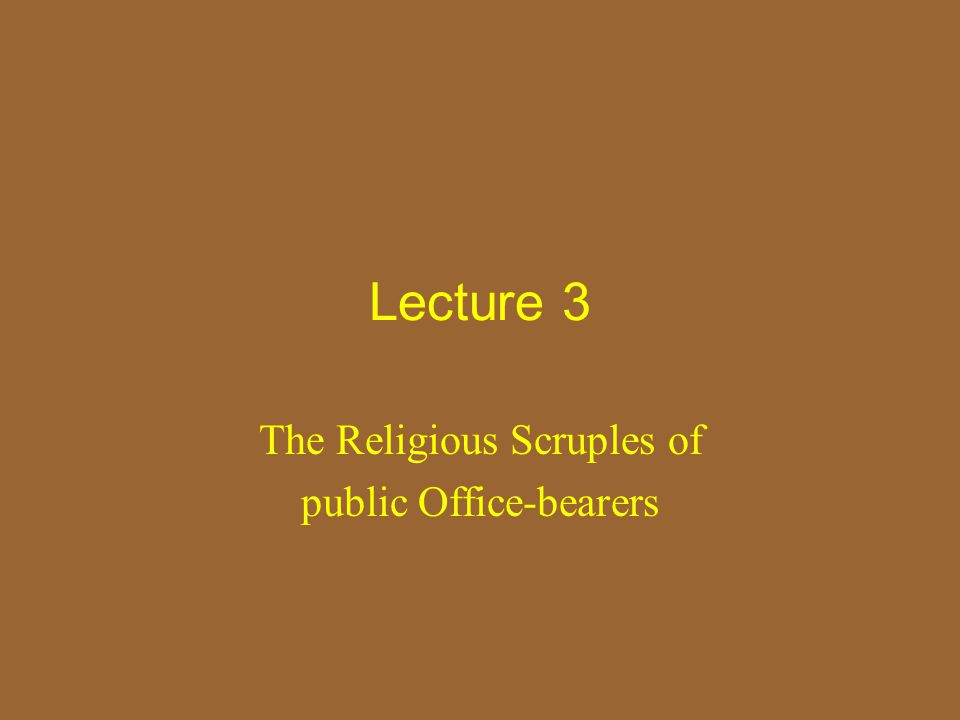 Lecture 3 The Religious Scruples of public Office-bearers