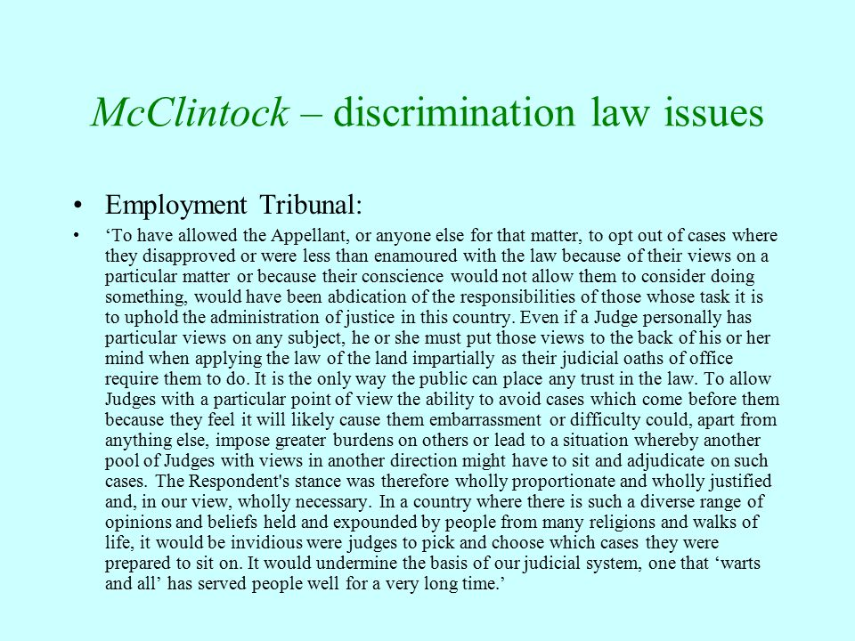 McClintock – discrimination law issues Employment Tribunal: 'To have allowed the Appellant, or anyone else for that matter, to opt out of cases where they disapproved or were less than enamoured with the law because of their views on a particular matter or because their conscience would not allow them to consider doing something, would have been abdication of the responsibilities of those whose task it is to uphold the administration of justice in this country.