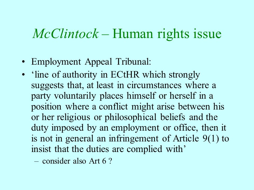 McClintock – Human rights issue Employment Appeal Tribunal: 'line of authority in ECtHR which strongly suggests that, at least in circumstances where a party voluntarily places himself or herself in a position where a conflict might arise between his or her religious or philosophical beliefs and the duty imposed by an employment or office, then it is not in general an infringement of Article 9(1) to insist that the duties are complied with' –consider also Art 6