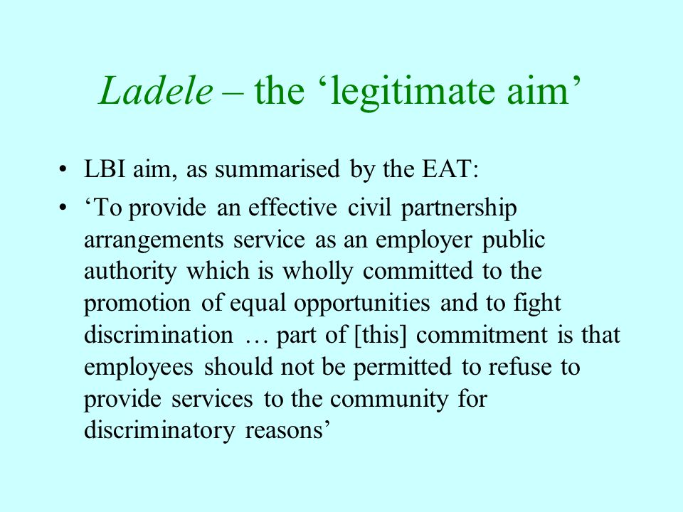 Ladele – the 'legitimate aim' LBI aim, as summarised by the EAT: 'To provide an effective civil partnership arrangements service as an employer public authority which is wholly committed to the promotion of equal opportunities and to fight discrimination … part of [this] commitment is that employees should not be permitted to refuse to provide services to the community for discriminatory reasons'