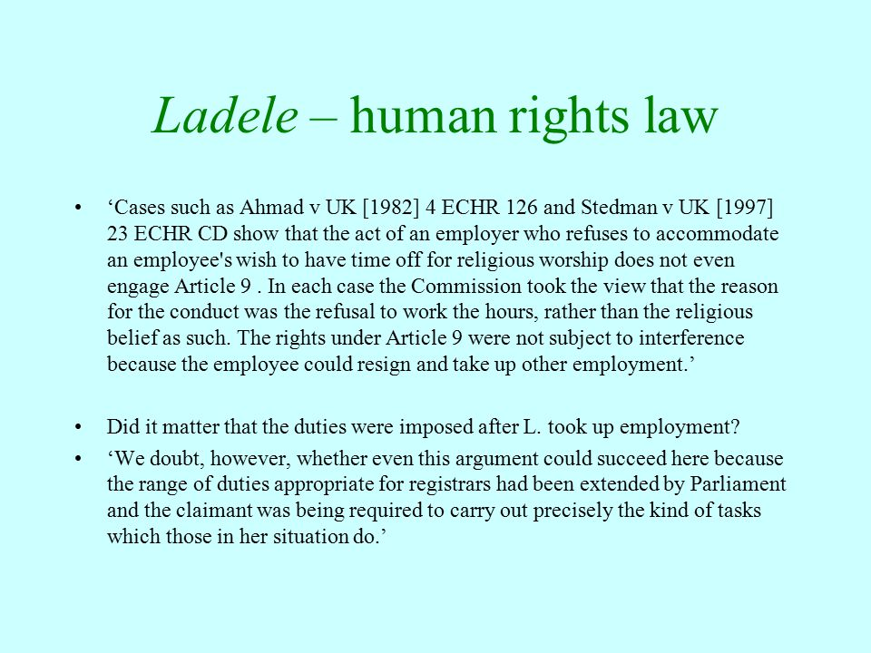 Ladele – human rights law 'Cases such as Ahmad v UK [1982] 4 ECHR 126 and Stedman v UK [1997] 23 ECHR CD show that the act of an employer who refuses to accommodate an employee s wish to have time off for religious worship does not even engage Article 9.