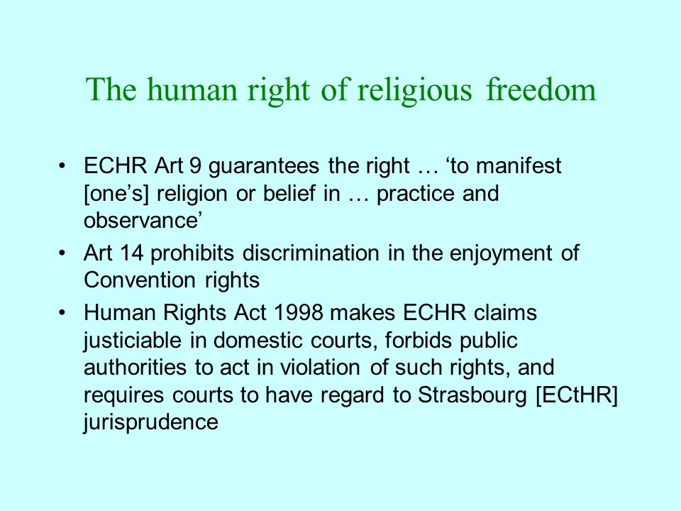 The human right of religious freedom ECHR Art 9 guarantees the right … 'to manifest [one's] religion or belief in … practice and observance' Art 14 prohibits discrimination in the enjoyment of Convention rights Human Rights Act 1998 makes ECHR claims justiciable in domestic courts, forbids public authorities to act in violation of such rights, and requires courts to have regard to Strasbourg [ECtHR] jurisprudence