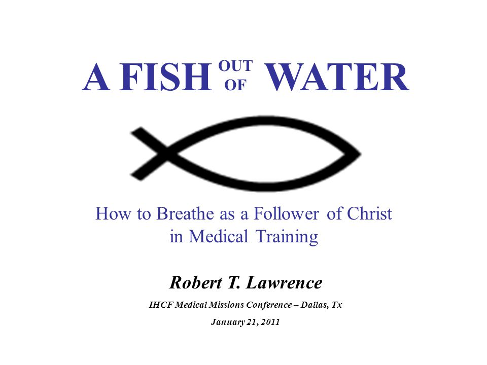 Robert T. Lawrence IHCF Medical Missions Conference – Dallas, Tx January 21, 2011 How to Breathe as a Follower of Christ in Medical Training A FISH WA