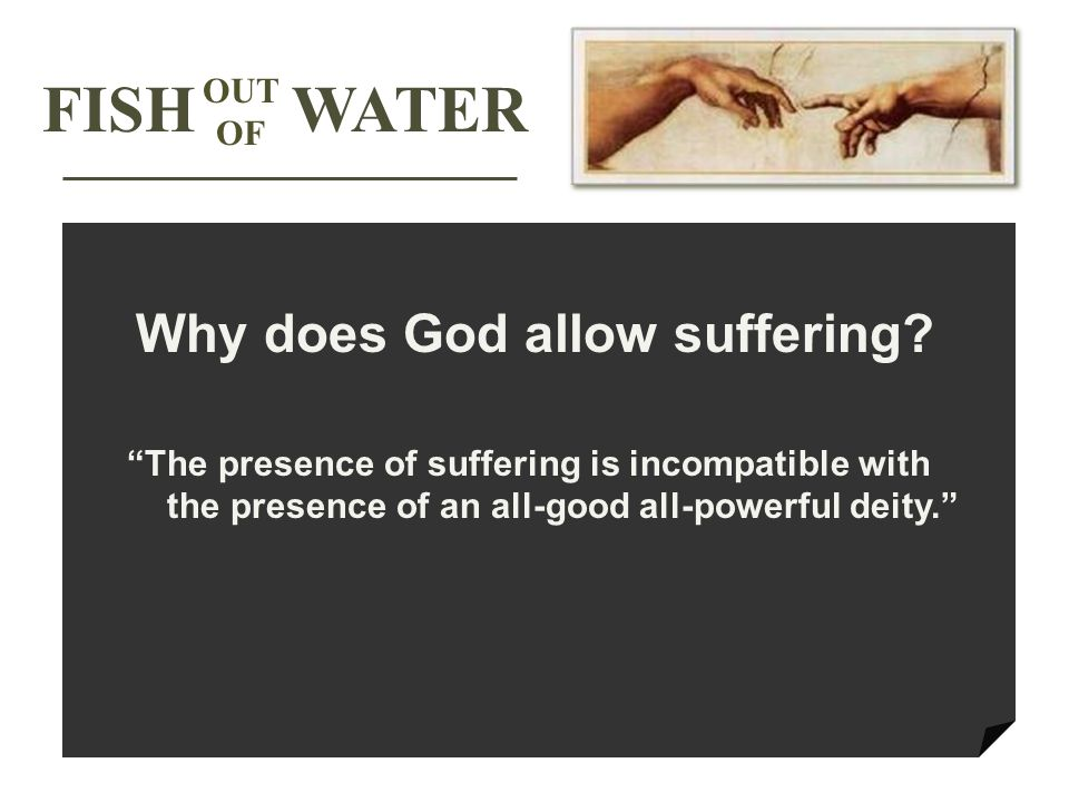 The presence of suffering is incompatible with the presence of an all-good all-powerful deity. FISH WATER OUT OF Why does God allow suffering