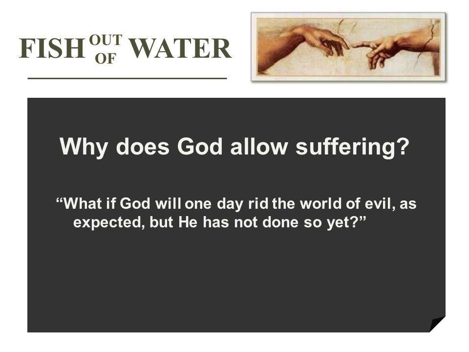 What if God will one day rid the world of evil, as expected, but He has not done so yet FISH WATER OUT OF Why does God allow suffering