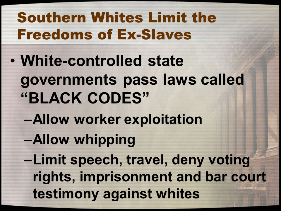 "Southern Whites Limit the Freedoms of Ex-Slaves White-controlled state governments pass laws called ""BLACK CODES"" –Allow worker exploitation –Allow wh"