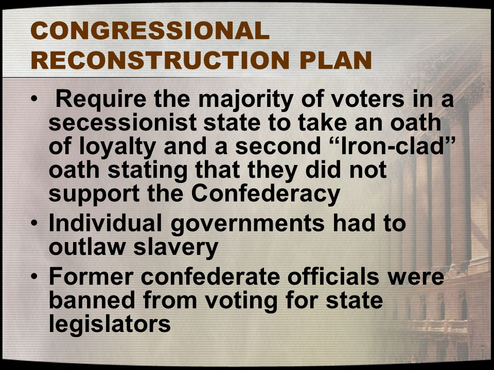 "CONGRESSIONAL RECONSTRUCTION PLAN Require the majority of voters in a secessionist state to take an oath of loyalty and a second ""Iron-clad"" oath stat"
