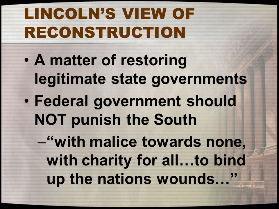 "LINCOLN'S VIEW OF RECONSTRUCTION A matter of restoring legitimate state governments Federal government should NOT punish the South –""with malice towar"