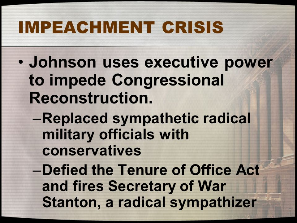 IMPEACHMENT CRISIS Johnson uses executive power to impede Congressional Reconstruction. –Replaced sympathetic radical military officials with conserva