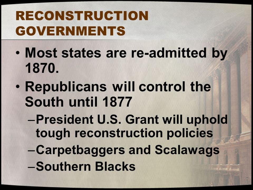 RECONSTRUCTION GOVERNMENTS Most states are re-admitted by 1870. Republicans will control the South until 1877 –President U.S. Grant will uphold tough