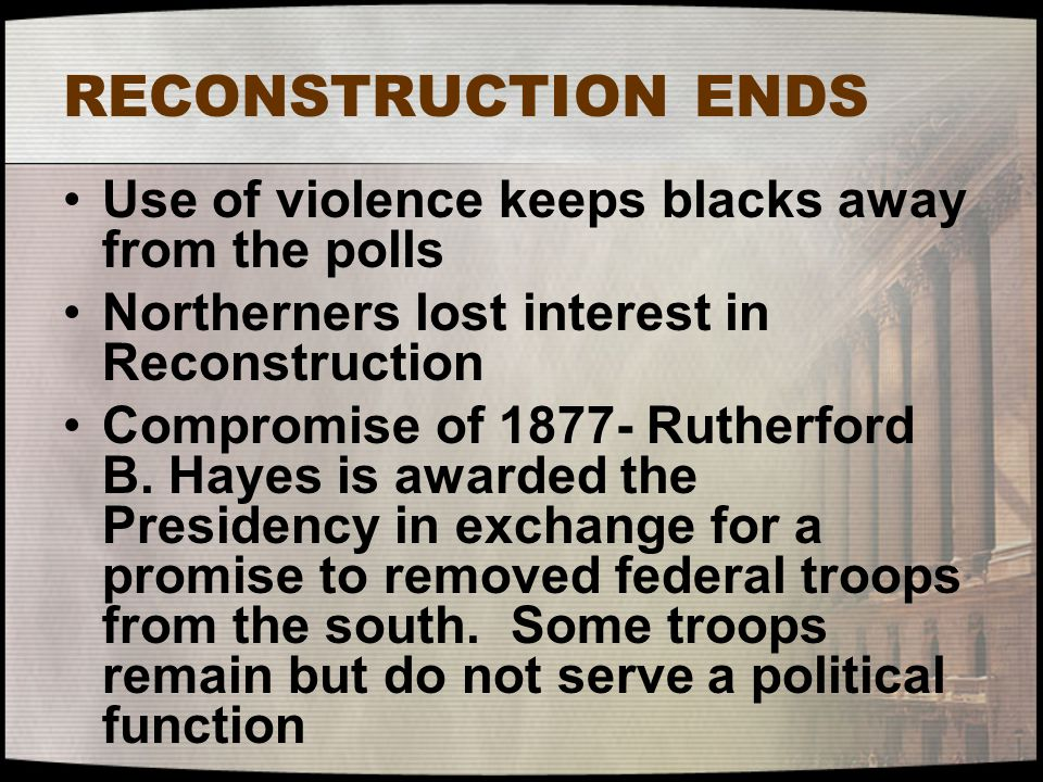 RECONSTRUCTION ENDS Use of violence keeps blacks away from the polls Northerners lost interest in Reconstruction Compromise of 1877- Rutherford B. Hay