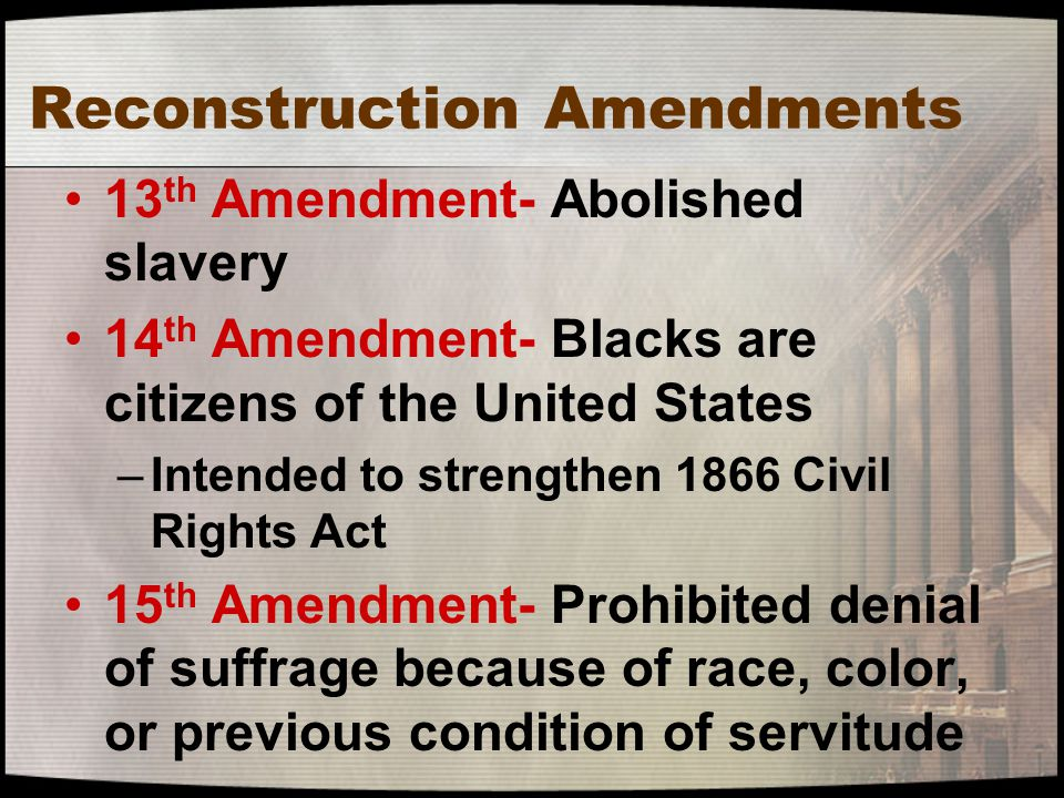 Reconstruction Amendments 13 th Amendment- Abolished slavery 14 th Amendment- Blacks are citizens of the United States –Intended to strengthen 1866 Ci