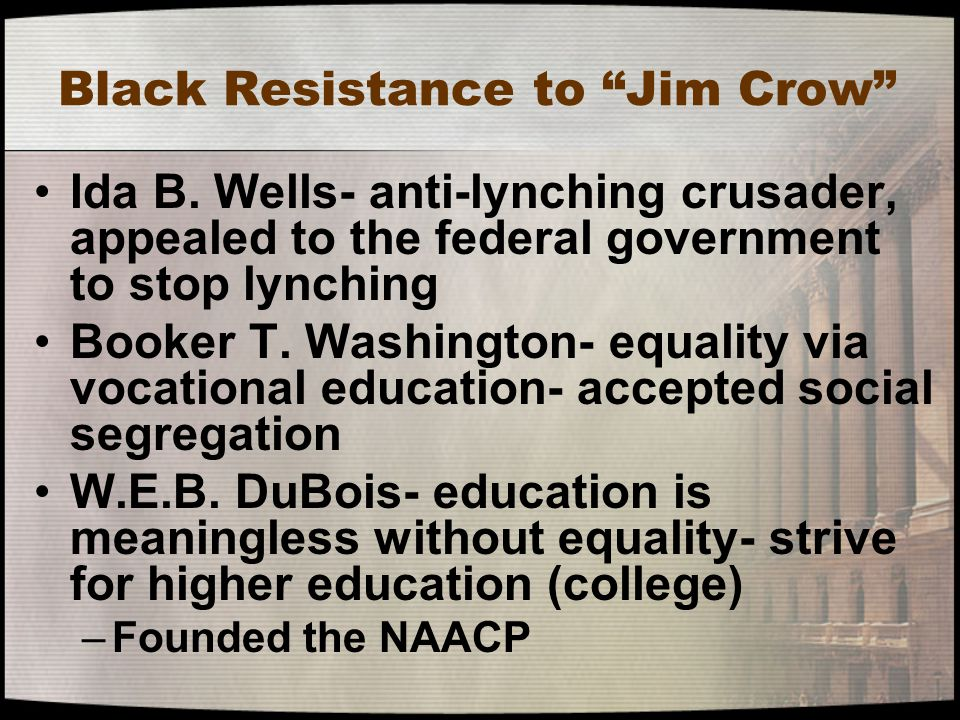 "Black Resistance to ""Jim Crow"" Ida B. Wells- anti-lynching crusader, appealed to the federal government to stop lynching Booker T. Washington- equalit"