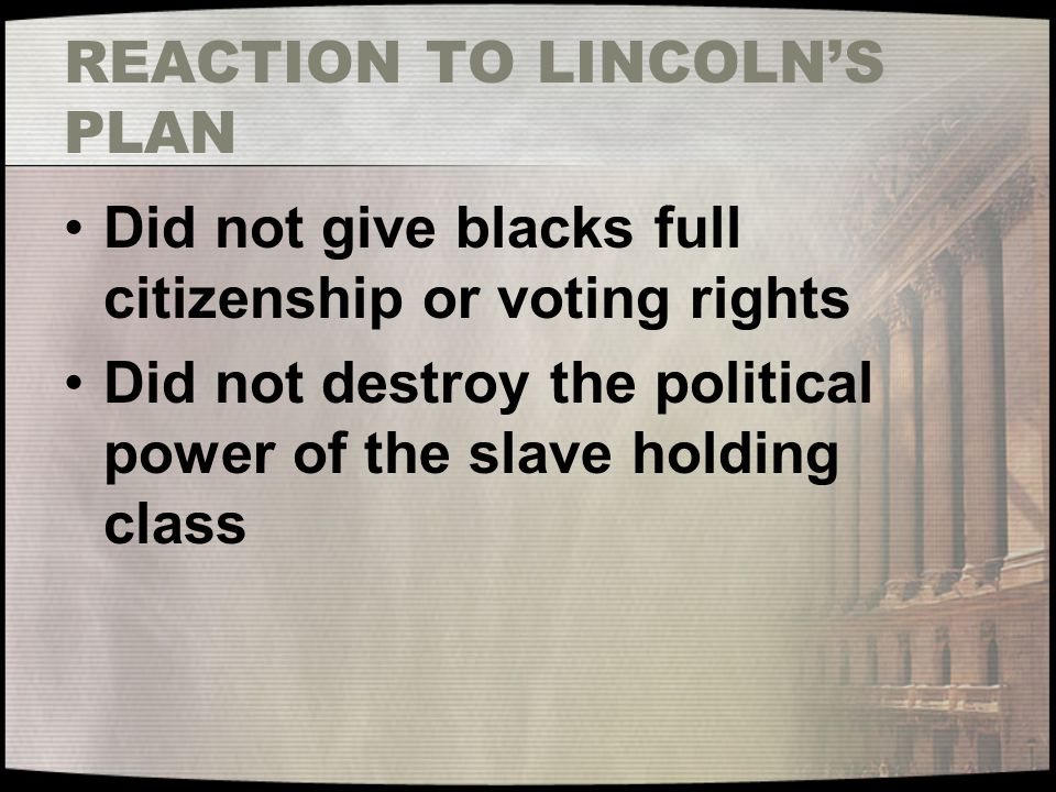 Reconstruction Amendments 13 th Amendment- Abolished slavery 14 th Amendment- Blacks are citizens of the United States –Intended to strengthen 1866 Civil Rights Act 15 th Amendment- Prohibited denial of suffrage because of race, color, or previous condition of servitude