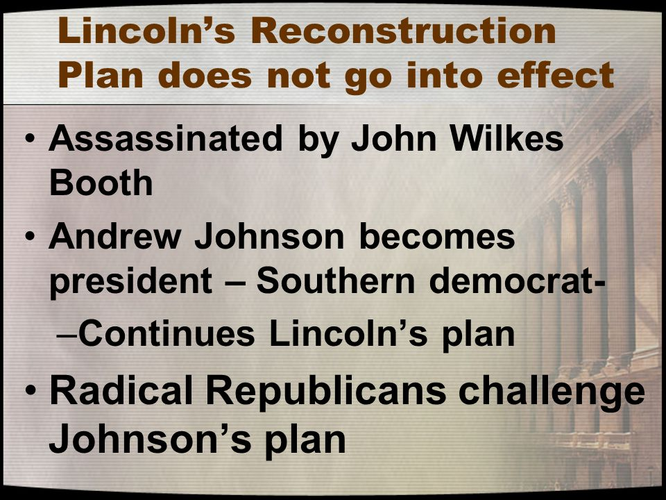 Lincoln's Reconstruction Plan does not go into effect Assassinated by John Wilkes Booth Andrew Johnson becomes president – Southern democrat- –Continu