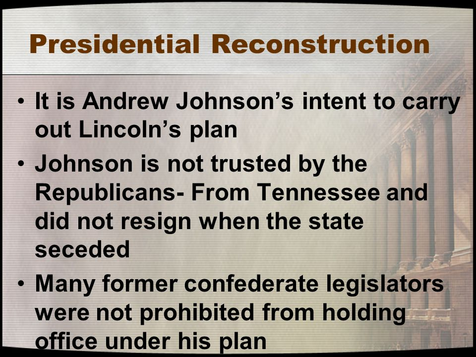 Presidential Reconstruction It is Andrew Johnson's intent to carry out Lincoln's plan Johnson is not trusted by the Republicans- From Tennessee and di
