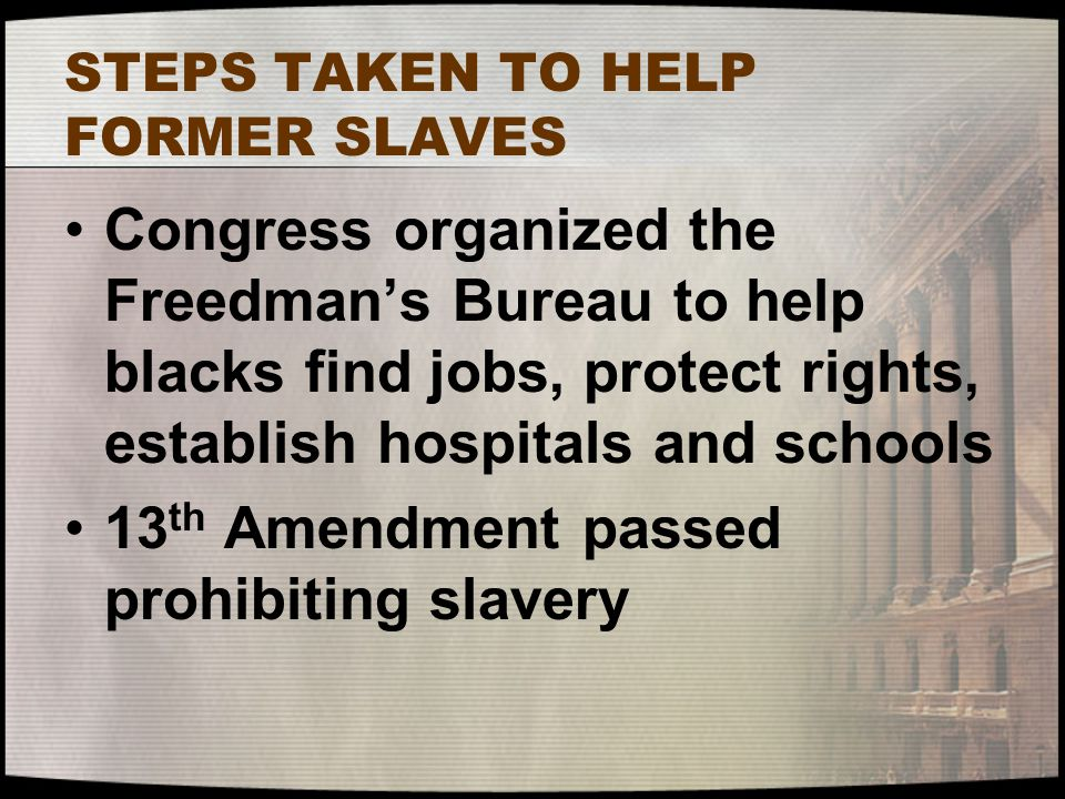 STEPS TAKEN TO HELP FORMER SLAVES Congress organized the Freedman's Bureau to help blacks find jobs, protect rights, establish hospitals and schools 1
