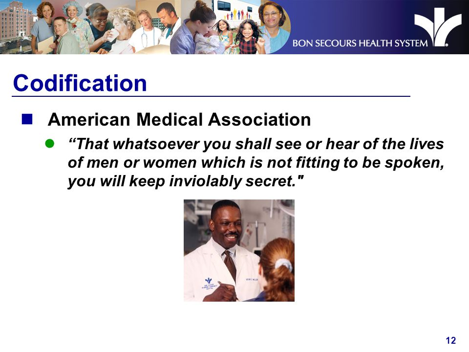 12 Codification American Medical Association That whatsoever you shall see or hear of the lives of men or women which is not fitting to be spoken, you will keep inviolably secret.