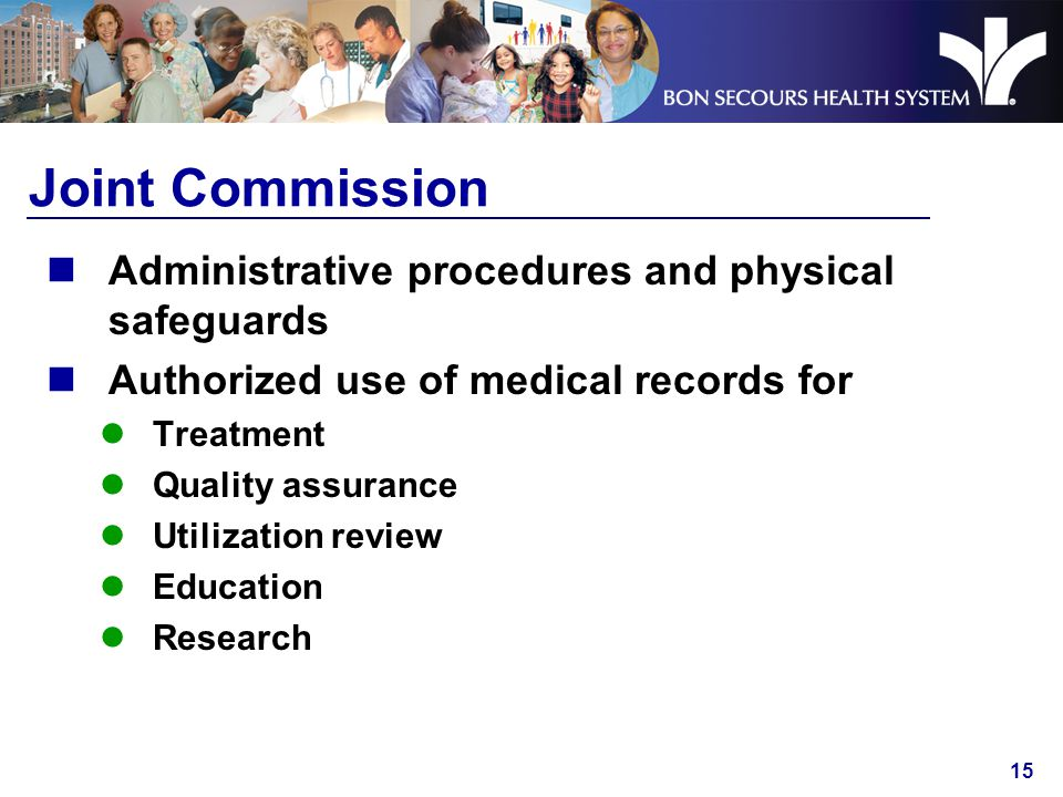 15 Joint Commission Administrative procedures and physical safeguards Authorized use of medical records for Treatment Quality assurance Utilization review Education Research