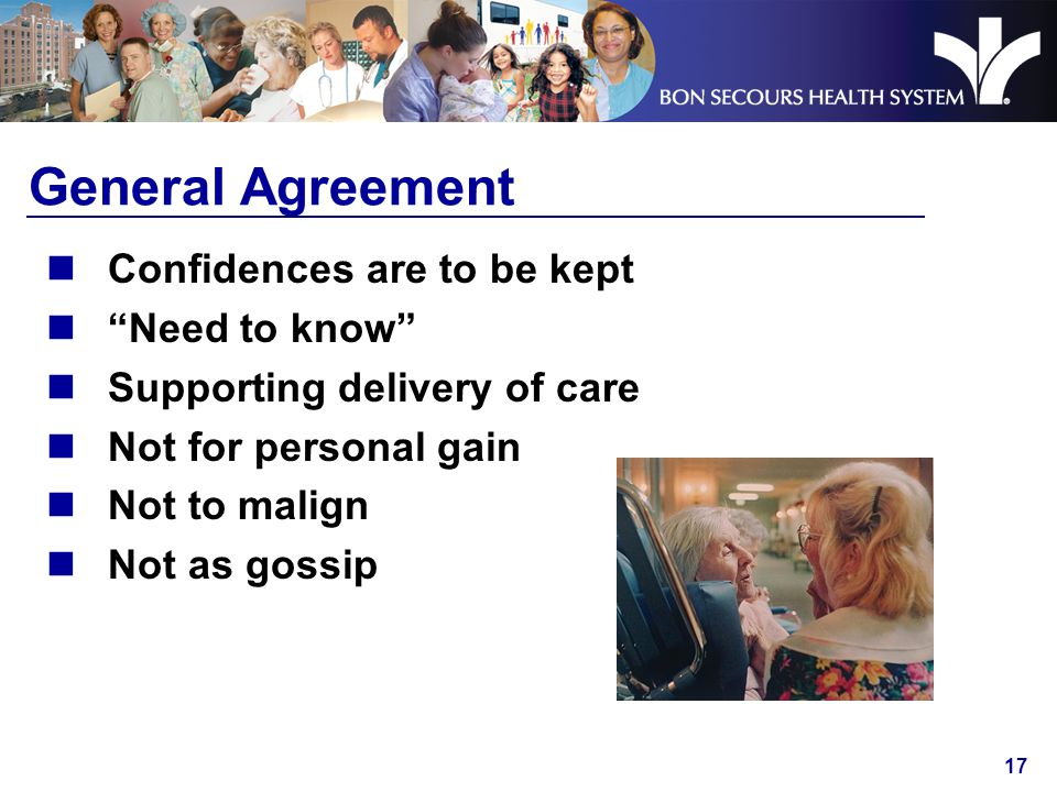 17 General Agreement Confidences are to be kept Need to know Supporting delivery of care Not for personal gain Not to malign Not as gossip