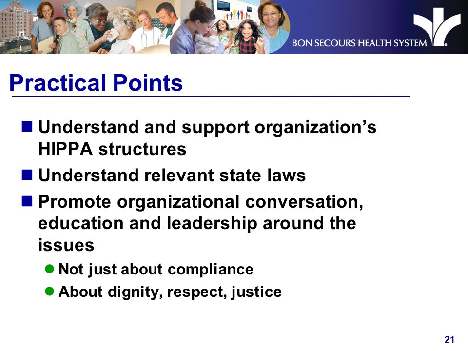 21 Practical Points Understand and support organization's HIPPA structures Understand relevant state laws Promote organizational conversation, education and leadership around the issues Not just about compliance About dignity, respect, justice