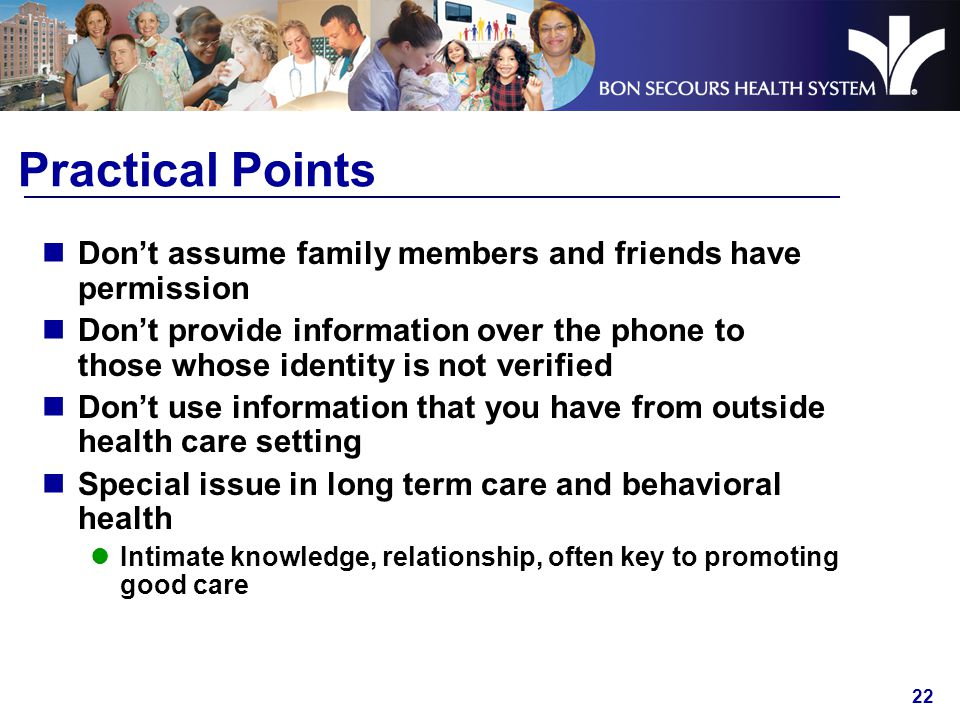 22 Practical Points Don't assume family members and friends have permission Don't provide information over the phone to those whose identity is not verified Don't use information that you have from outside health care setting Special issue in long term care and behavioral health Intimate knowledge, relationship, often key to promoting good care
