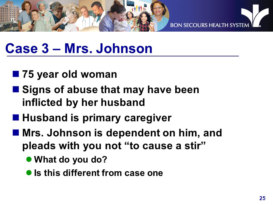 25 Case 3 – Mrs. Johnson 75 year old woman Signs of abuse that may have been inflicted by her husband Husband is primary caregiver Mrs. Johnson is dep