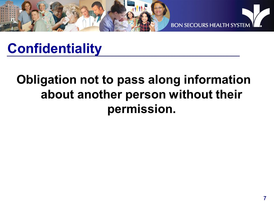 7 Confidentiality Obligation not to pass along information about another person without their permission.