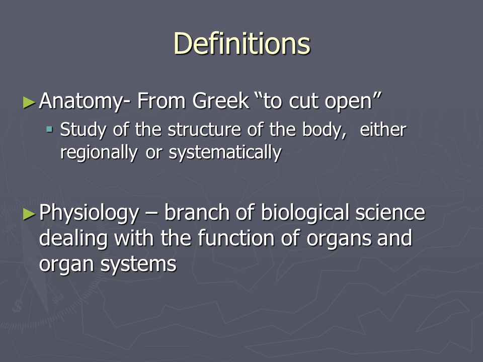 Definitions ► Anatomy- From Greek to cut open  Study of the structure of the body, either regionally or systematically ► Physiology – branch of biological science dealing with the function of organs and organ systems