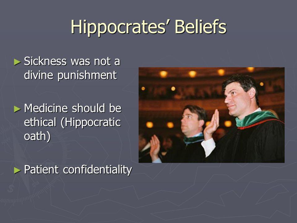 Hippocrates' Beliefs ► Sickness was not a divine punishment ► Medicine should be ethical (Hippocratic oath) ► Patient confidentiality