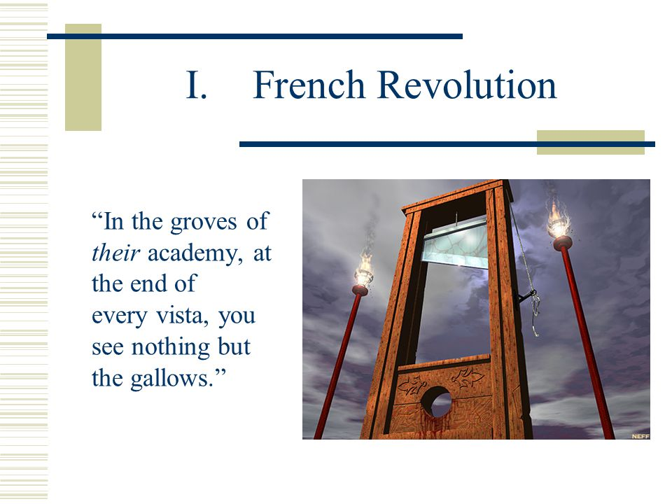 I.French Revolution In the groves of their academy, at the end of every vista, you see nothing but the gallows.