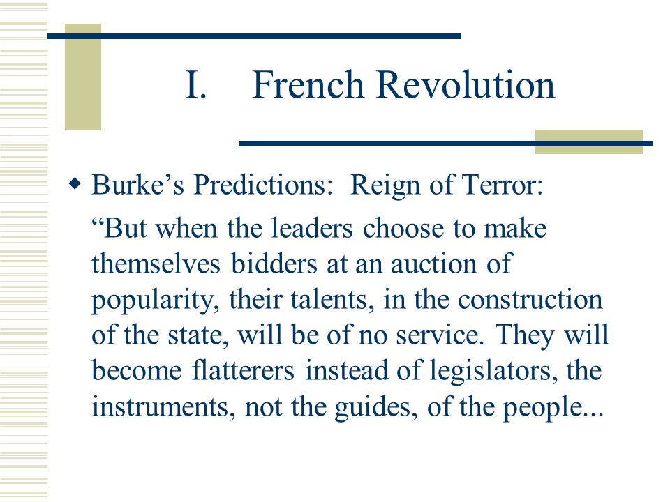"I.French Revolution  Burke's Predictions: Reign of Terror: ""But when the leaders choose to make themselves bidders at an auction of popularity, their"