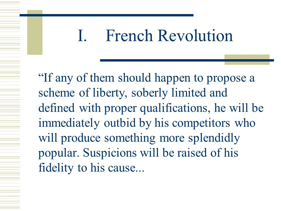 I.French Revolution If any of them should happen to propose a scheme of liberty, soberly limited and defined with proper qualifications, he will be immediately outbid by his competitors who will produce something more splendidly popular.