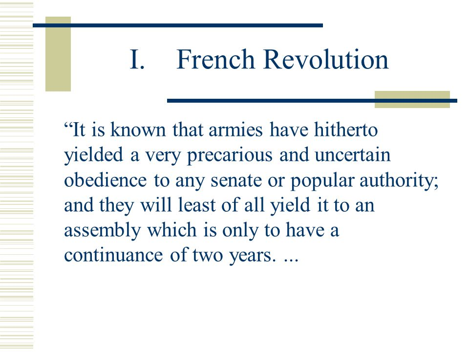 "I.French Revolution ""It is known that armies have hitherto yielded a very precarious and uncertain obedience to any senate or popular authority; and t"