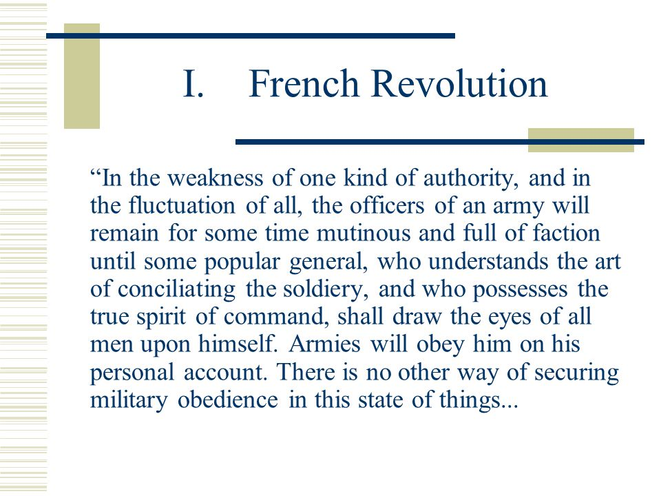 I.French Revolution In the weakness of one kind of authority, and in the fluctuation of all, the officers of an army will remain for some time mutinous and full of faction until some popular general, who understands the art of conciliating the soldiery, and who possesses the true spirit of command, shall draw the eyes of all men upon himself.