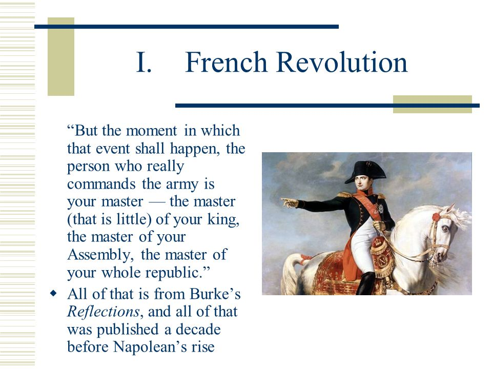 I.French Revolution But the moment in which that event shall happen, the person who really commands the army is your master — the master (that is little) of your king, the master of your Assembly, the master of your whole republic.  All of that is from Burke's Reflections, and all of that was published a decade before Napolean's rise