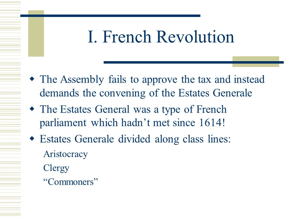 I. French Revolution  The Assembly fails to approve the tax and instead demands the convening of the Estates Generale  The Estates General was a typ