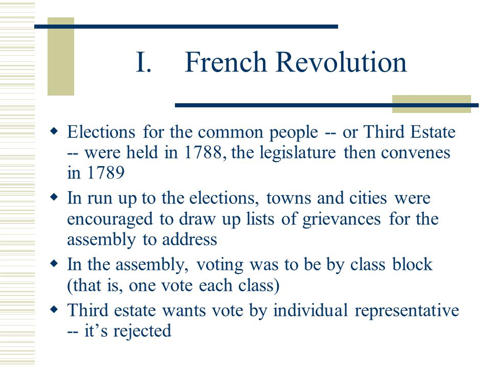 I.French Revolution  Elections for the common people -- or Third Estate -- were held in 1788, the legislature then convenes in 1789  In run up to the elections, towns and cities were encouraged to draw up lists of grievances for the assembly to address  In the assembly, voting was to be by class block (that is, one vote each class)  Third estate wants vote by individual representative -- it's rejected