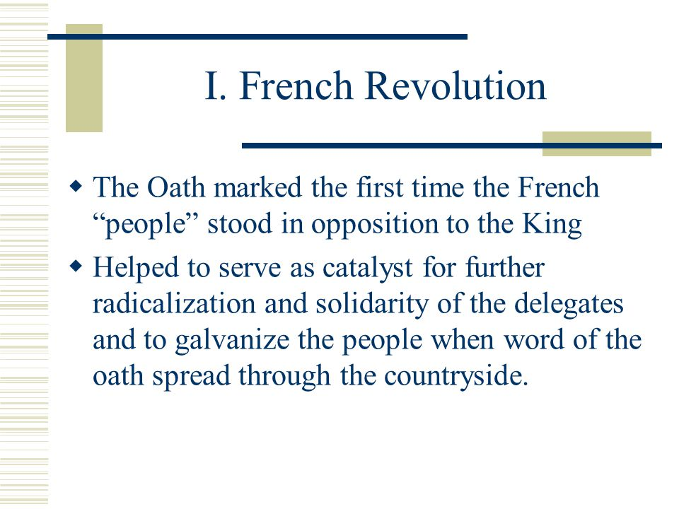 "I. French Revolution  The Oath marked the first time the French ""people"" stood in opposition to the King  Helped to serve as catalyst for further ra"