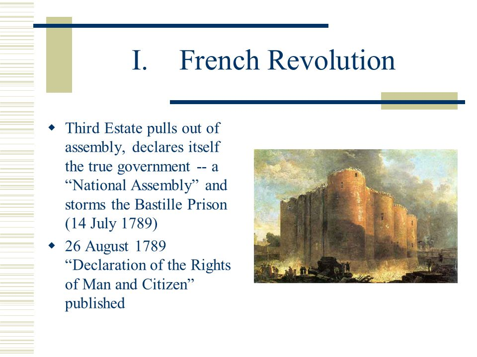 "I.French Revolution  Third Estate pulls out of assembly, declares itself the true government -- a ""National Assembly"" and storms the Bastille Prison"