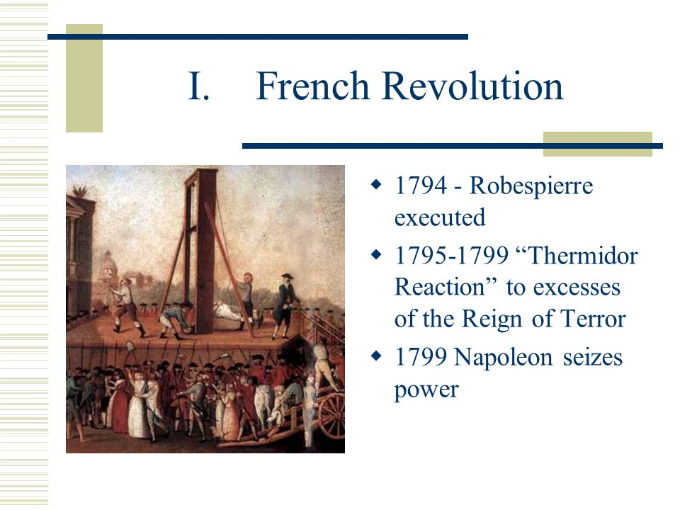 I.French Revolution  Burke's Predictions: Reign of Terror: On the scheme of this barbarous philosophy, which is the offspring of cold hearts and muddy understandings, and which is as void of solid wisdom as it is destitute of all taste and elegance, laws are to be supported only by their own terrors and by the concern which each individual may find in them from his own private speculations or can spare to them from his own private interests...