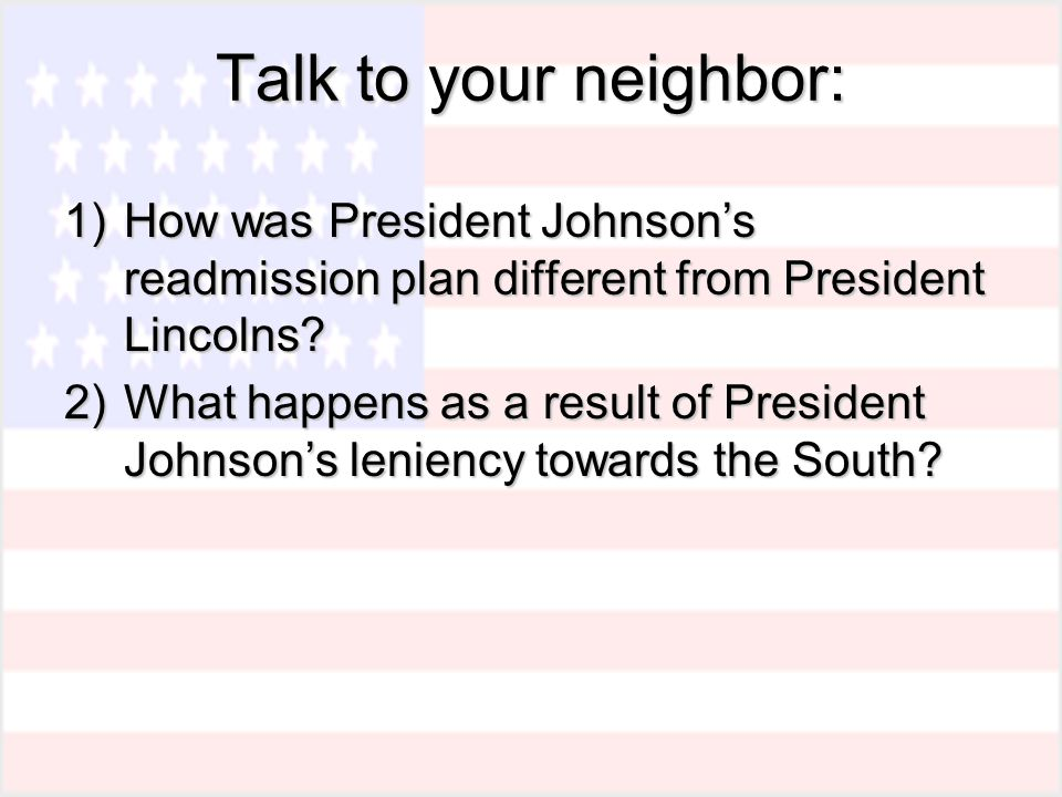 Talk to your neighbor: 1)How was President Johnson's readmission plan different from President Lincolns.