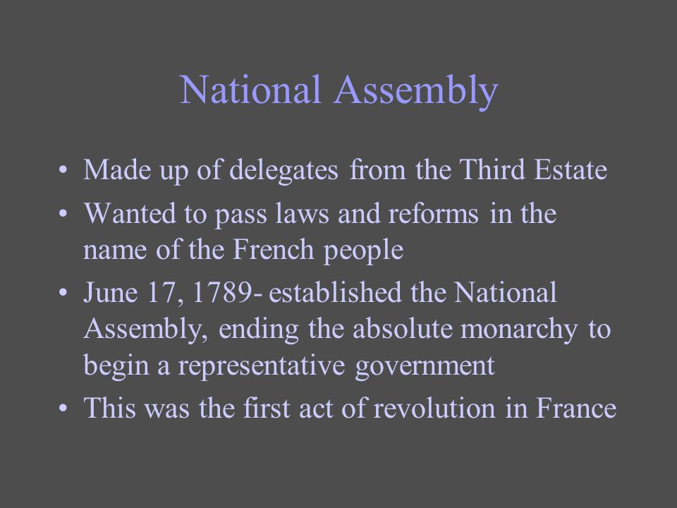National Assembly Made up of delegates from the Third Estate Wanted to pass laws and reforms in the name of the French people June 17, 1789- establish