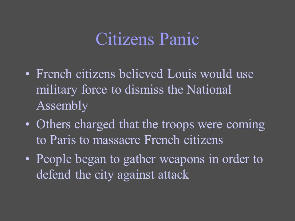 Citizens Panic French citizens believed Louis would use military force to dismiss the National Assembly Others charged that the troops were coming to