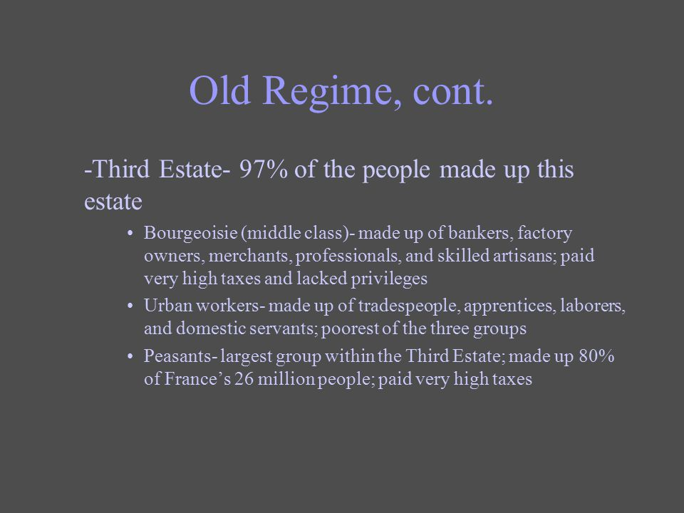 Old Regime, cont. -Third Estate- 97% of the people made up this estate Bourgeoisie (middle class)- made up of bankers, factory owners, merchants, prof
