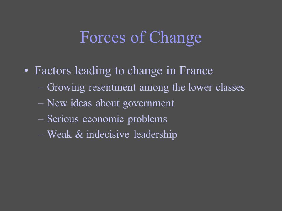 Forces of Change Factors leading to change in France –Growing resentment among the lower classes –New ideas about government –Serious economic problem
