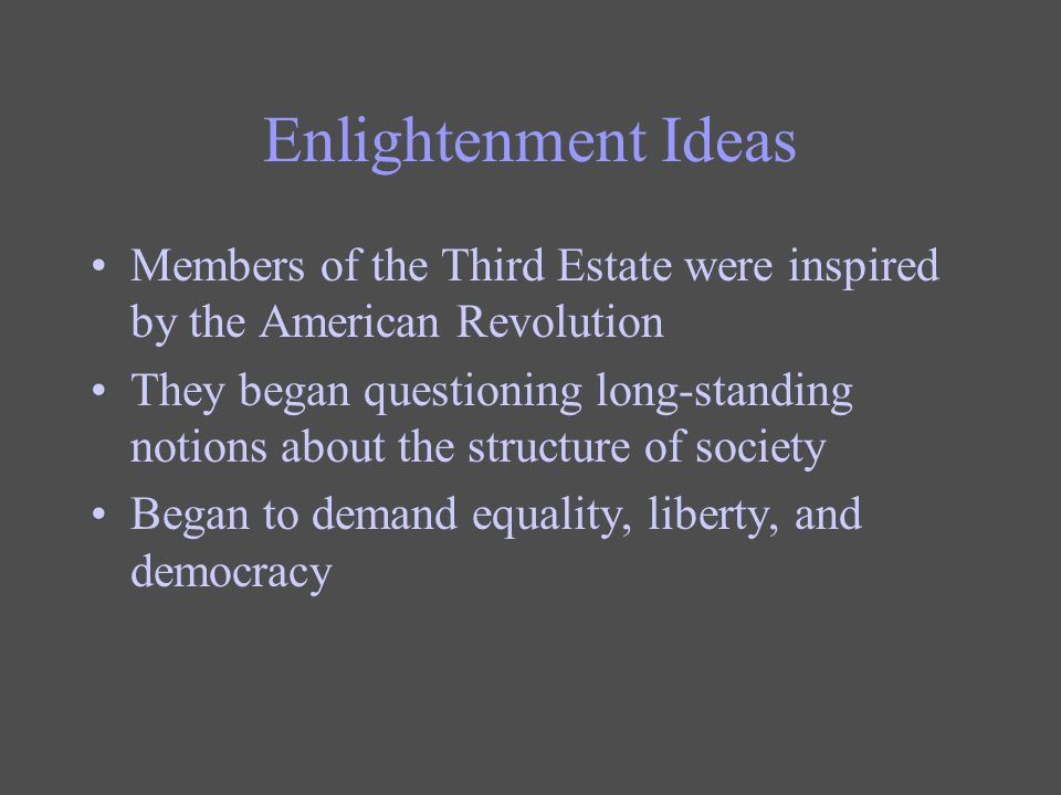 Enlightenment Ideas Members of the Third Estate were inspired by the American Revolution They began questioning long-standing notions about the struct