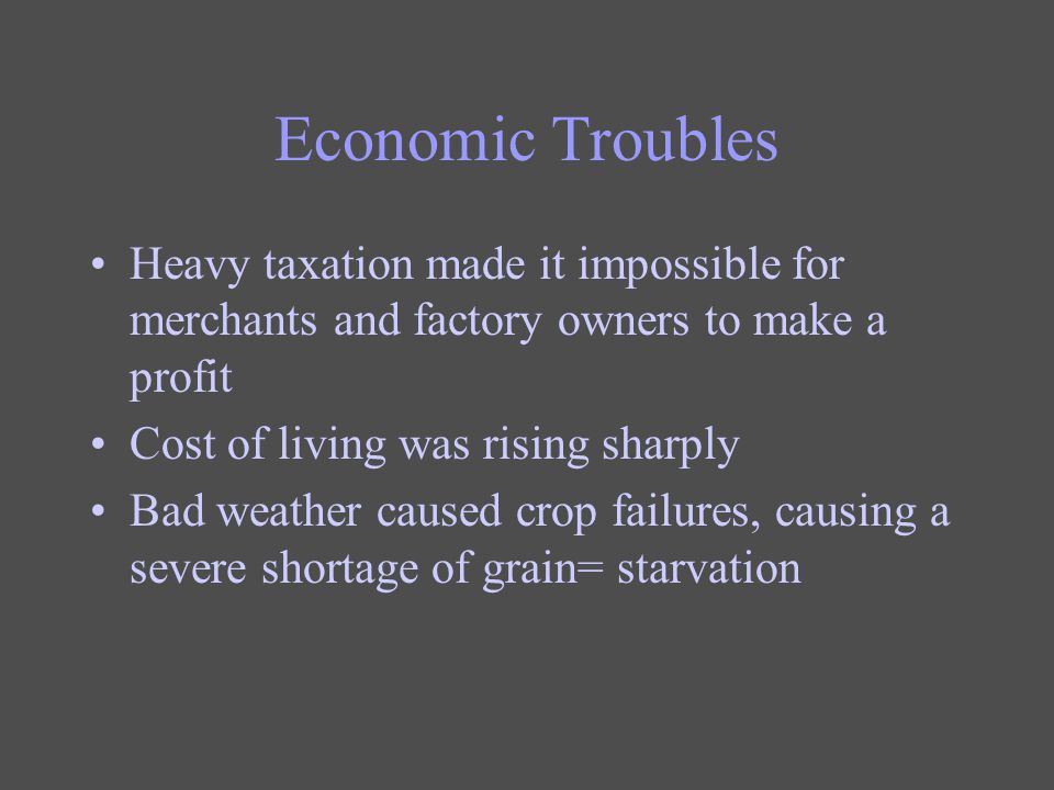 Economic Troubles Heavy taxation made it impossible for merchants and factory owners to make a profit Cost of living was rising sharply Bad weather ca