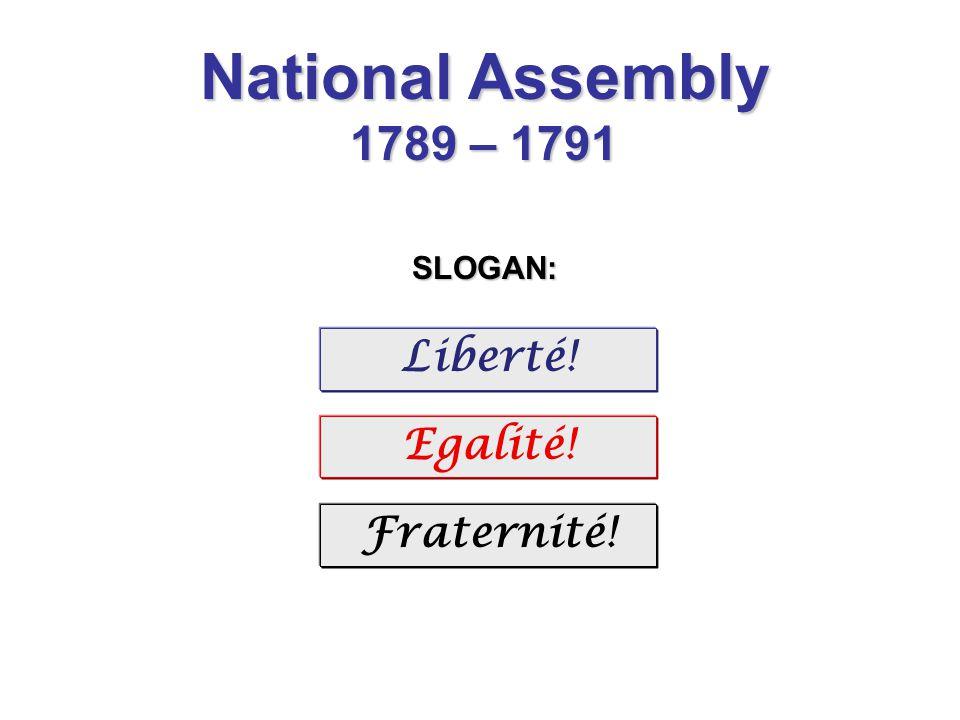 National Assembly 1789 – 1791 SLOGAN: Liberté! Egalité! Fraternité!
