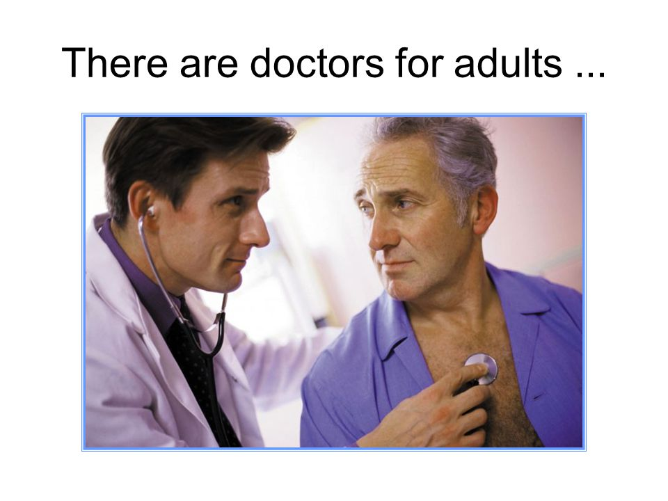 There are doctors for adults...